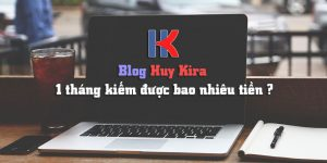 1 tháng Blog Huy Kira giúp mình kiếm bao nhiêu tiền?