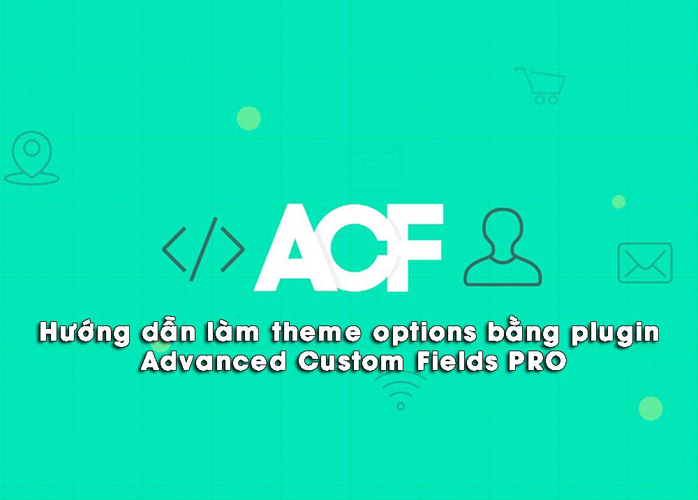 Hướng dẫn làm theme options trong wordpress bằng plugin ACF Pro